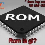 Rom là gì? ứng dụng của rom trong máy tính và điện thoại