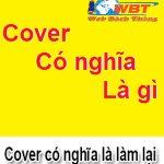 Cover là gì? Khái niệm và ý nghĩa thật sự của từ cover sẽ là gì?