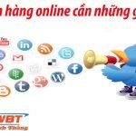 Việc bán hàng online cần những gì cần chuẩn bị kỹ năng gì